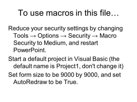 To use macros in this file… Reduce your security settings by changing Tools → Options → Security → Macro Security to Medium, and restart PowerPoint. Start.