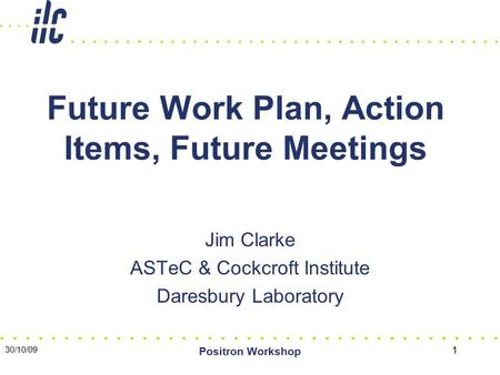 30/10/09 Positron Workshop 1 Future Work Plan, Action Items, Future Meetings Jim Clarke ASTeC & Cockcroft Institute Daresbury Laboratory.