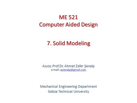 7. Solid Modeling   Assoc.Prof.Dr. Ahmet Zafer Şenalp   Mechanical Engineering Department Gebze Technical.