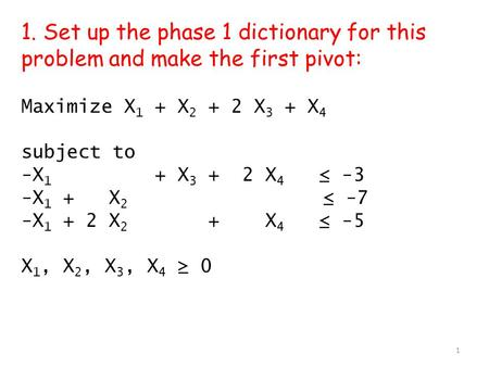 1. Set up the phase 1 dictionary for this problem and make the first pivot: Maximize X 1 + X 2 + 2 X 3 + X 4 subject to -X 1 + X 3 + 2 X 4 ≤ -3 -X 1 +