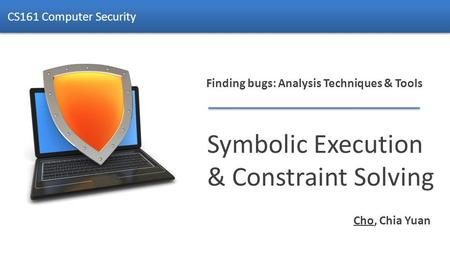 Finding bugs: Analysis Techniques & Tools Symbolic Execution & Constraint Solving CS161 Computer Security Cho, Chia Yuan.