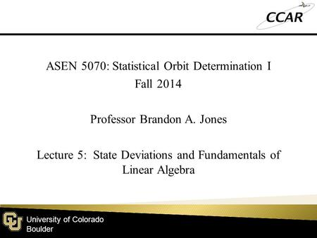 University of Colorado Boulder ASEN 5070: Statistical Orbit Determination I Fall 2014 Professor Brandon A. Jones Lecture 5: State Deviations and Fundamentals.