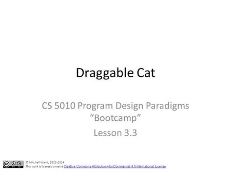 "Draggable Cat CS 5010 Program Design Paradigms ""Bootcamp"" Lesson 3.3 TexPoint fonts used in EMF. Read the TexPoint manual before you delete this box.:"