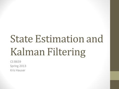 State Estimation and Kalman Filtering CS B659 Spring 2013 Kris Hauser.