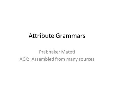 Attribute Grammars Prabhaker Mateti ACK: Assembled from many sources.