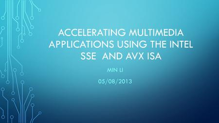 ACCELERATING MULTIMEDIA APPLICATIONS USING THE INTEL SSE AND AVX ISA MIN LI 05/08/2013.