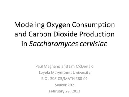 Modeling Oxygen Consumption and Carbon Dioxide Production in Saccharomyces cervisiae Paul Magnano and Jim McDonald Loyola Marymount University BIOL 398-03/MATH.