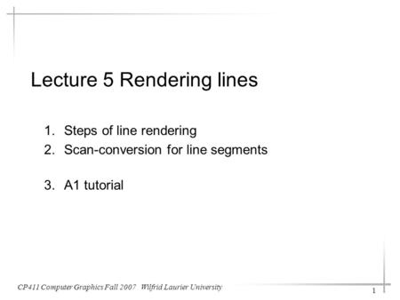 Lecture 5 Rendering lines 1.Steps of line rendering 2.Scan-conversion for line segments 3.A1 tutorial CP411 Computer Graphics Fall 2007 Wilfrid Laurier.
