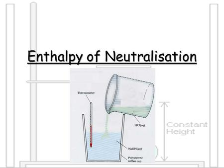 Enthalpy of Neutralisation. The enthalpy of neutralisation is the heat energy released when 1 mole of water is formed from neutralisation of an acid with.