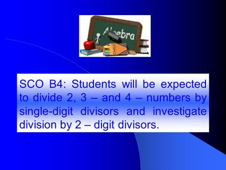 SCO B4: Students will be expected to divide 2, 3 – and 4 – numbers by single-digit divisors and investigate division by 2 – digit divisors.