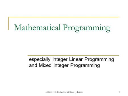 600.325/425 Declarative Methods - J. Eisner1 Mathematical Programming especially Integer Linear Programming and Mixed Integer Programming.