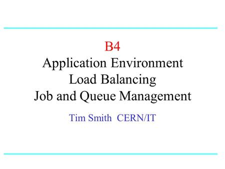 B4 Application Environment Load Balancing Job and Queue Management Tim Smith CERN/IT.