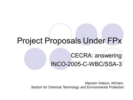 Project Proposals Under FPx CECRA: answering INCO-2005-C-WBC/SSA-3 Malcolm Watson, MChem. Section for Chemical Technology and Environmental Protection.