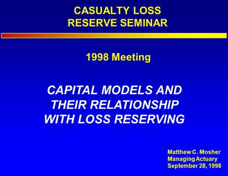 CASUALTY LOSS RESERVE SEMINAR CAPITAL MODELS AND THEIR RELATIONSHIP WITH LOSS RESERVING Matthew C. Mosher Managing Actuary September 28, 1998 1998 Meeting.
