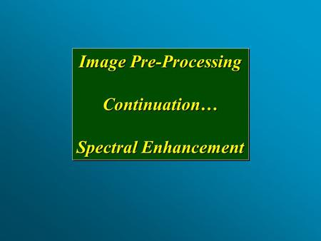 Image Pre-Processing Continuation… Spectral Enhancement Image Pre-Processing Continuation… Spectral Enhancement.