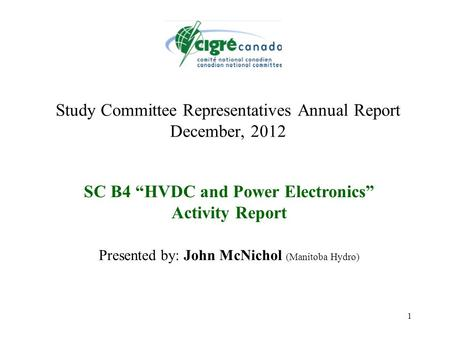 "1 Study Committee Representatives Annual Report December, 2012 SC B4 ""HVDC and Power Electronics"" Activity Report Presented by: John McNichol (Manitoba."