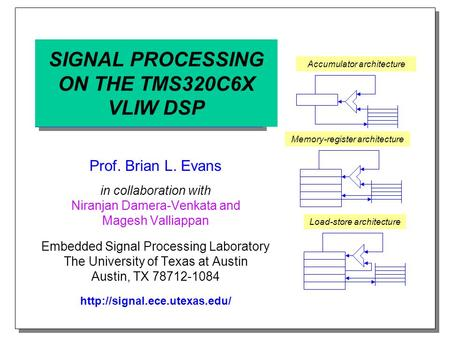 SIGNAL PROCESSING ON THE TMS320C6X VLIW DSP Prof. Brian L. Evans in collaboration with Niranjan Damera-Venkata and Magesh Valliappan Embedded Signal Processing.