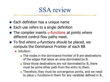 1 SSA review Each definition has a unique name Each use refers to a single definition The compiler inserts  -functions at points where different control.