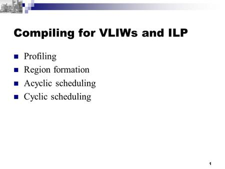 1 Compiling for VLIWs and ILP Profiling Region formation Acyclic scheduling Cyclic scheduling.