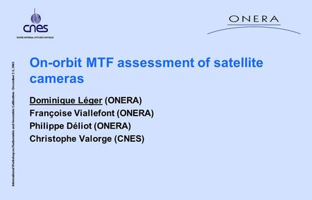 International Workshop on Radiometric and Geometric Calibration - December 2-5, 2003 On-orbit MTF assessment of satellite cameras Dominique Léger (ONERA)
