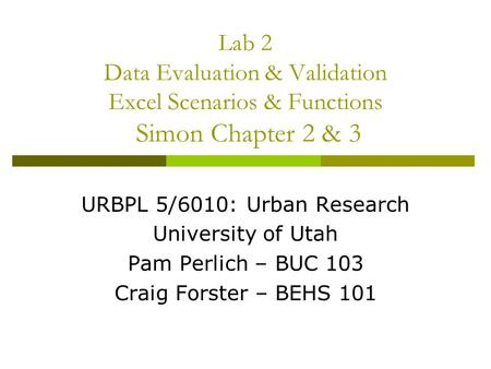 Lab 2 Data Evaluation & Validation Excel Scenarios & Functions Simon Chapter 2 & 3 URBPL 5/6010: Urban Research University of Utah Pam Perlich – BUC 103.