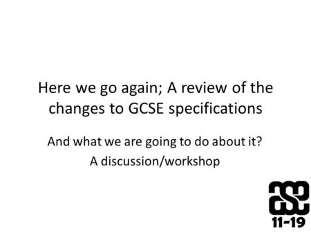 11-19 Here we go again; A review of the changes to GCSE specifications And what we are going to do about it? A discussion/workshop.