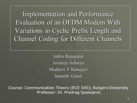 1 Implementation and Performance Evaluation of an OFDM Modem With Variations in Cyclic Prefix Length and Channel Coding for Different Channels Indira Rajagopal.
