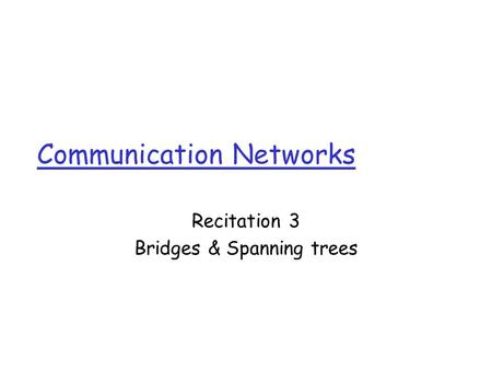 Communication Networks Recitation 3 Bridges & Spanning trees.