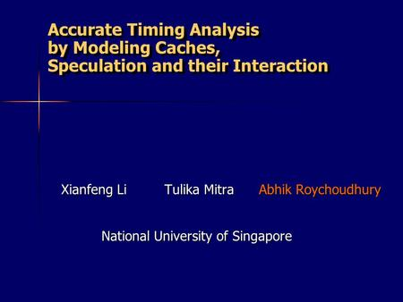 Accurate Timing Analysis by Modeling Caches, Speculation and their Interaction Xianfeng Li Tulika Mitra Abhik Roychoudhury National University of Singapore.
