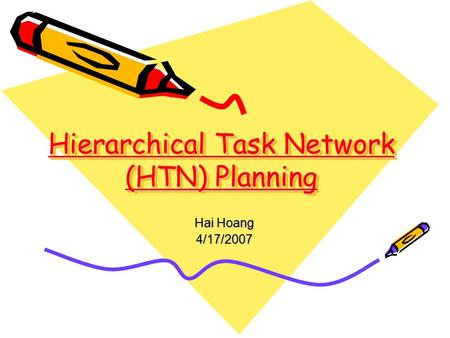 Hierarchical Task Network (HTN) Planning Hai Hoang 4/17/2007.