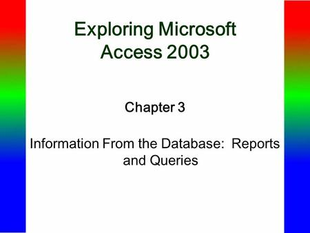 Exploring Microsoft Access 2003 Chapter 3 Information From the Database: Reports and Queries.