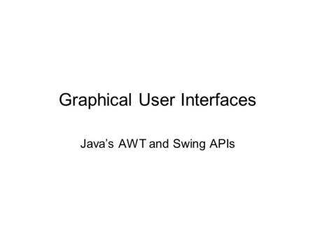 Graphical User Interfaces Java's AWT and Swing APIs.