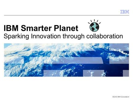 © 2012 IBM Corporation IBM Smarter Planet Sparking Innovation through collaboration.