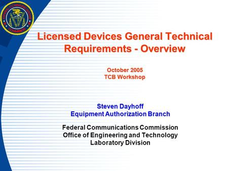 Licensed Devices General Technical Requirements - Overview October 2005 TCB Workshop Steven Dayhoff Equipment Authorization Branch Federal Communications.