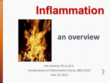 Hal Hawkins, Ph.D.,M.D. Fundamentals of Inflammation Course, BBSC 6210 June 25, 2012.