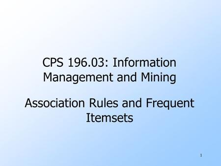 1 CPS 196.03: Information Management and Mining Association Rules and Frequent Itemsets.