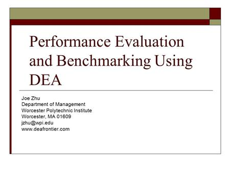Performance Evaluation and Benchmarking Using DEA Joe Zhu Department of Management Worcester Polytechnic Institute Worcester, MA 01609