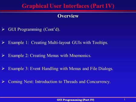 1 GUI Programming (Part IV) Graphical User Interfaces (Part IV) Overview  GUI Programming (Cont'd).  Example 1: Creating Multi-layout GUIs with Tooltips.