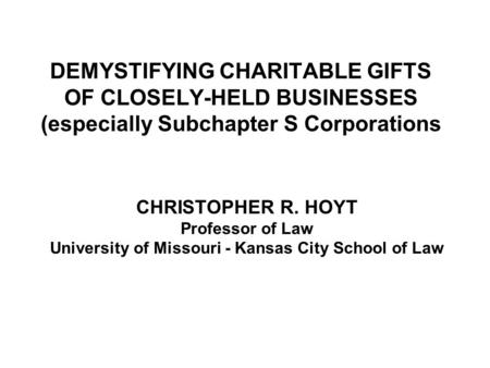 DEMYSTIFYING CHARITABLE GIFTS OF CLOSELY-HELD BUSINESSES (especially Subchapter S Corporations CHRISTOPHER R. HOYT Professor of Law University of Missouri.