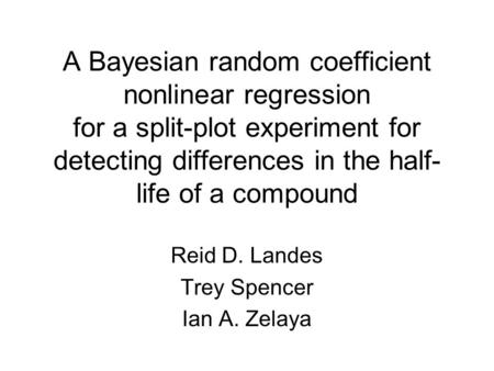 A Bayesian random coefficient nonlinear regression for a split-plot experiment for detecting differences in the half- life of a compound Reid D. Landes.