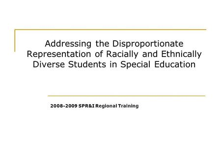 Addressing the Disproportionate Representation of Racially and Ethnically Diverse Students in Special Education 2008-2009 SPR&I Regional Training.