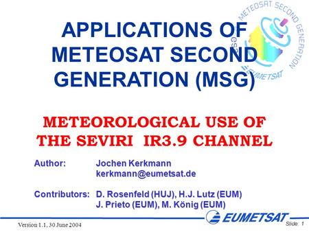 Slide: 1 Version 1.1, 30 June 2004 APPLICATIONS OF METEOSAT SECOND GENERATION (MSG) METEOROLOGICAL USE OF THE SEVIRI IR3.9 CHANNEL Author:Jochen Kerkmann.