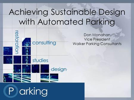 Achieving Sustainable Design with Automated Parking Don Monahan Vice President Walker Parking Consultants.