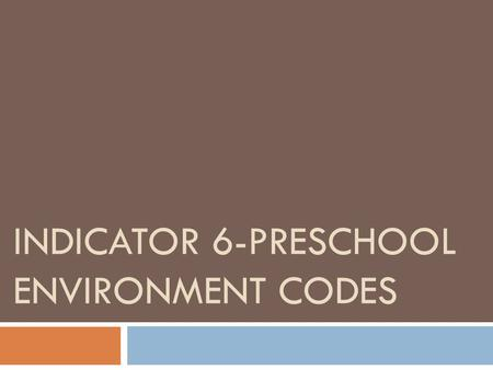 INDICATOR 6-PRESCHOOL ENVIRONMENT CODES. Indicator 6-Preschool Environment Codes  Percentage of children ages 3 through 5 with IEPs attending a:  A.