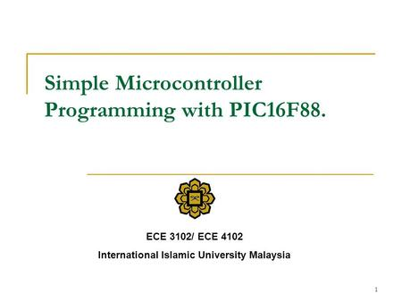 1 Simple Microcontroller Programming with PIC16F88. ECE 3102/ ECE 4102 International Islamic University Malaysia.