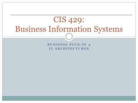 BUSINESS PLUG-IN 4 IT ARCHITECTURES CIS 429: Business Information Systems.