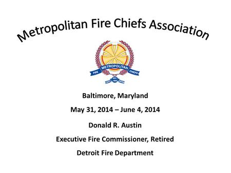 Baltimore, Maryland May 31, 2014 – June 4, 2014 Donald R. Austin Executive Fire Commissioner, Retired Detroit Fire Department.