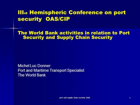 Port and supply chain security 20081 III rd Hemispheric Conference on port security OAS/CIP The World Bank activities in relation to Port Security and.