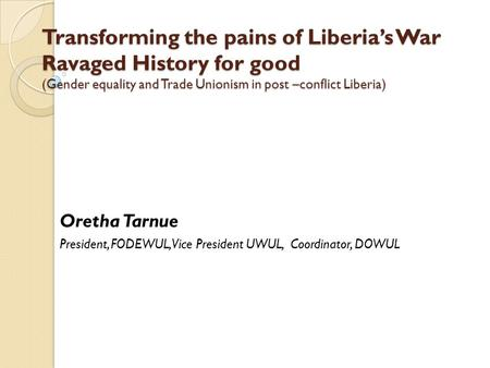 Transforming the pains of Liberia's War Ravaged History for good (Gender equality and Trade Unionism in post –conflict Liberia) Oretha Tarnue President,