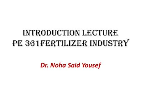 Introduction Lecture PE 361Fertilizer Industry Dr. Noha Said Yousef.